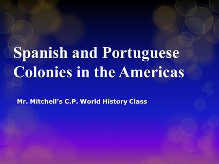 Spanish and Portuguese Colonies in the Americas Mr. Mitchell's C.P. World History Class.