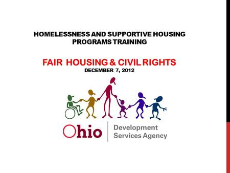 The State of Ohio is an Equal Opportunity Employer and Provider of ADA Services HOMELESSNESS AND SUPPORTIVE HOUSING PROGRAMS TRAINING FAIR HOUSING & CIVIL.