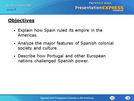 Spanish and Portuguese Colonies in the Americas Section 2 Explain how Spain ruled its empire in the Americas. Analyze the major features of Spanish colonial.