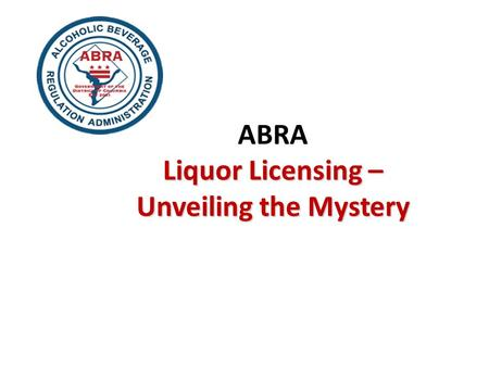 Liquor Licensing – Unveiling the Mystery ABRA Liquor Licensing – Unveiling the Mystery.