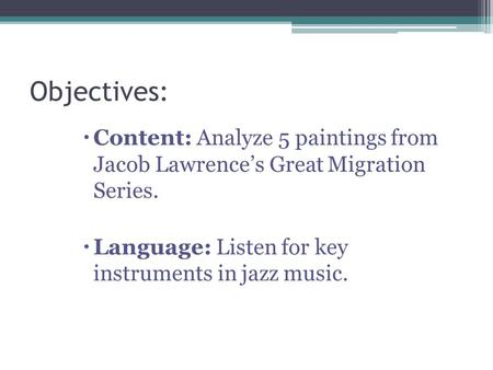 Objectives:  Content: Analyze 5 paintings from Jacob Lawrence's Great Migration Series.  Language: Listen for key instruments in jazz music.
