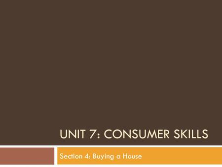 UNIT 7: CONSUMER SKILLS Section 4: Buying a House.