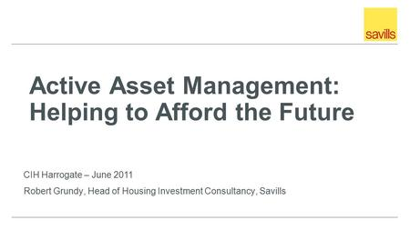 Active Asset Management: Helping to Afford the Future Robert Grundy, Head of Housing Investment Consultancy, Savills CIH Harrogate – June 2011.