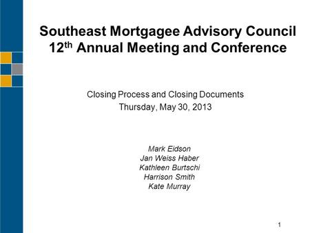 Southeast Mortgagee Advisory Council 12 th Annual Meeting and Conference Closing Process and Closing Documents Thursday, May 30, 2013 1 Mark Eidson Jan.