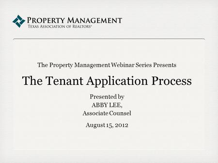 The Property Management Webinar Series Presents The Tenant Application Process Presented by ABBY LEE, Associate Counsel August 15, 2012.
