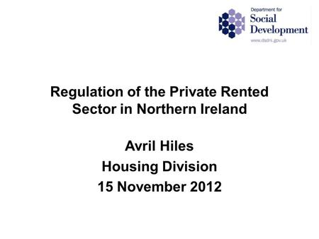 Regulation of the Private Rented Sector in Northern Ireland Avril Hiles Housing Division 15 November 2012.