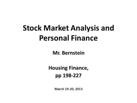 Stock Market Analysis and Personal Finance Mr. Bernstein Housing Finance, pp 198-227 March 19-20, 2013.