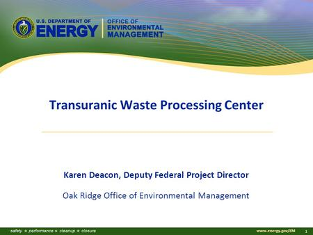 Www.energy.gov/EM 1 Transuranic Waste Processing Center Karen Deacon, Deputy Federal Project Director Oak Ridge Office of Environmental Management.