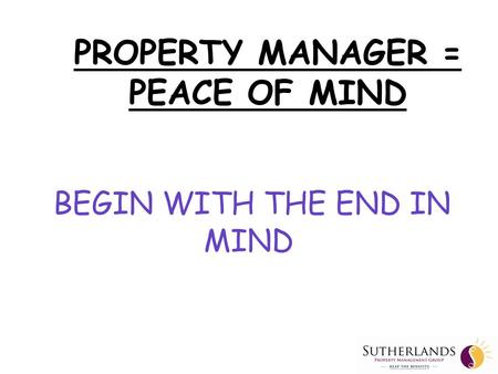 PROPERTY MANAGER = PEACE OF MIND BEGIN WITH THE END IN MIND.