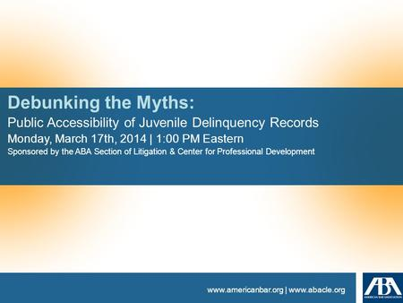 Www.americanbar.org | www.abacle.org Debunking the Myths: Public Accessibility of Juvenile Delinquency Records Monday, March 17th, 2014 | 1:00 PM Eastern.