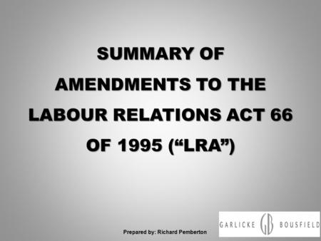 "SUMMARY OF AMENDMENTS TO THE LABOUR RELATIONS ACT 66 OF 1995 (""LRA"") Prepared by: Richard Pemberton."