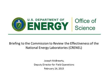 Briefing to the Commission to Review the Effectiveness of the National Energy Laboratories (CRENEL) Joseph McBrearty, Deputy Director for Field Operations.