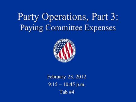 Party Operations, Part 3: Paying Committee Expenses February 23, 2012 9:15 – 10:45 p.m. Tab #4.
