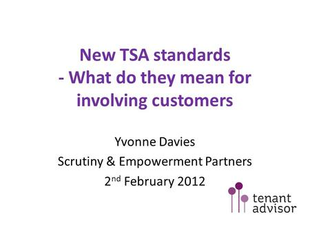 New TSA standards - What do they mean for involving customers Yvonne Davies Scrutiny & Empowerment Partners 2 nd February 2012.