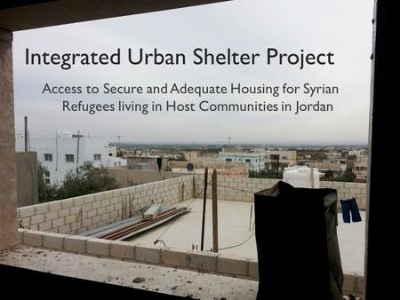 Integrated Urban Shelter Project Access to Secure and Adequate Housing for Syrian Refugees living in Host Communities in Jordan.