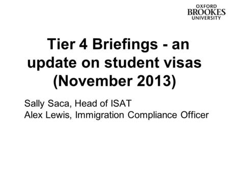 Tier 4 Briefings - an update on student visas (November 2013) Sally Saca, Head of ISAT Alex Lewis, Immigration Compliance Officer.