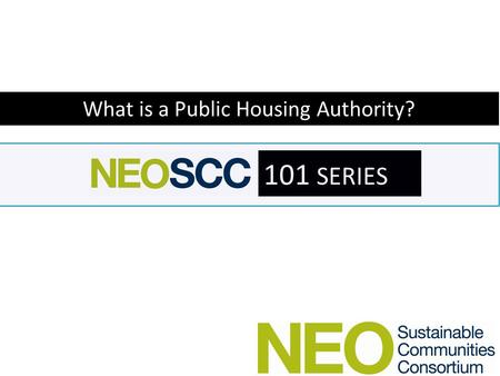 101 SERIES What is a Public Housing Authority?. 101 SERIES 101 Series Lesson Plan – Who are the Public Housing Authorities – What do they do? – How are.