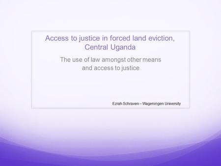 Access to justice in forced land eviction, Central Uganda The use of law amongst other means and access to justice Ezrah Schraven – Wageningen University.
