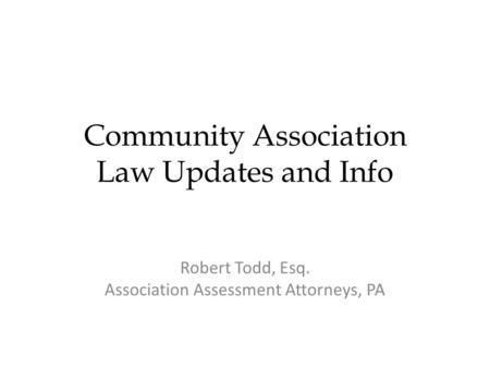 Community Association Law Updates and Info Robert Todd, Esq. Association Assessment Attorneys, PA.