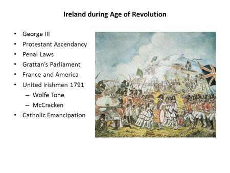 Ireland during Age of Revolution George III Protestant Ascendancy Penal Laws Grattan's Parliament France and America United Irishmen 1791 – Wolfe Tone.