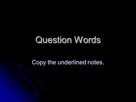 Question Words Copy the underlined notes.. To ask a question, raise the pitch of your voice at the end of the question. To ask a question, raise the pitch.
