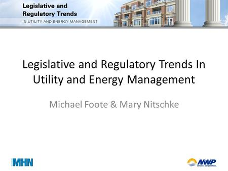 Legislative and Regulatory Trends In Utility and Energy Management Michael Foote & Mary Nitschke.