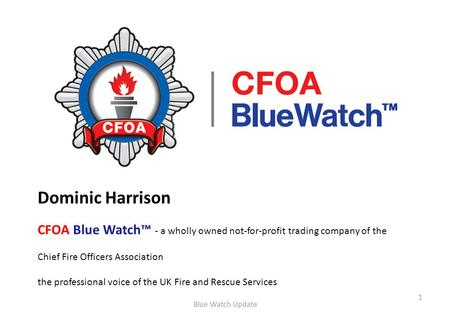 Dominic Harrison CFOA Blue Watch™ - a wholly owned not-for-profit trading company of the Chief Fire Officers Association the professional voice of the.