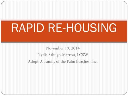 November 19, 2014 Nydia Sabugo-Marrou, LCSW Adopt-A-Family of the Palm Beaches, Inc. RAPID RE-HOUSING.