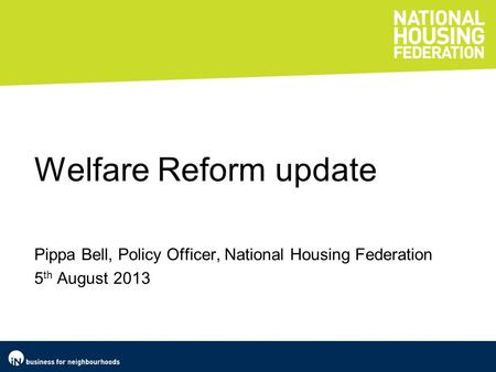 Welfare Reform update Pippa Bell, Policy Officer, National Housing Federation 5 th August 2013.