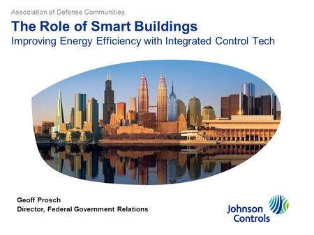 The Role of Smart Buildings Improving Energy Efficiency with Integrated Control Tech Geoff Prosch Director, Federal Government Relations Association of.