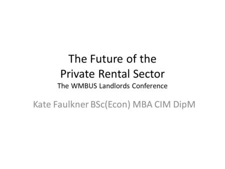 The Future of the Private Rental Sector The WMBUS Landlords Conference Kate Faulkner BSc(Econ) MBA CIM DipM.