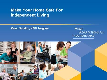 Make Your Home Safe For Independent Living Karen Sandhu, HAFI Program.
