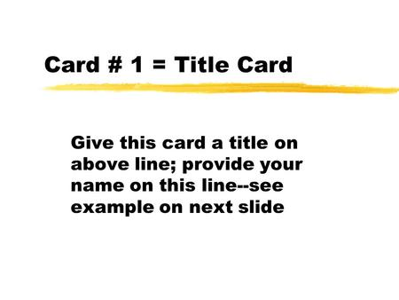 Card # 1 = Title Card Give this card a title on above line; provide your name on this line--see example on next slide.