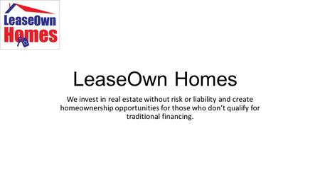 LeaseOwn Homes We invest in real estate without risk or liability and create homeownership opportunities for those who don't qualify for traditional financing.