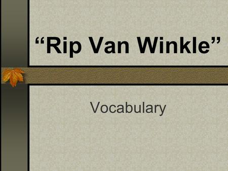 """Rip Van Winkle"" Vocabulary. husking Rip was on his way to the local husking bee to prepare his neighbor's corn."