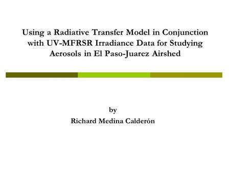 Using a Radiative Transfer Model in Conjunction with UV-MFRSR Irradiance Data for Studying Aerosols in El Paso-Juarez Airshed by Richard Medina Calderón.