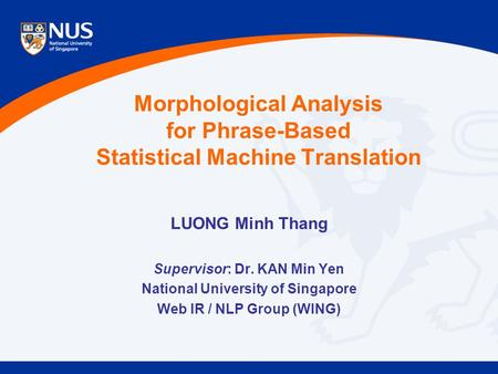 Morphological Analysis for Phrase-Based Statistical Machine Translation LUONG Minh Thang Supervisor: Dr. KAN Min Yen National University of Singapore Web.