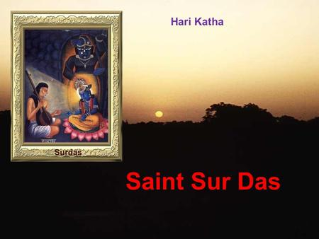 Hari Katha Saint Sur Das Born in Sihi (near New Delhi) in 1479 Born BLIND! Had 3 Brothers Neglected – Even everyone forgot his real name! People called.