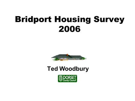 Bridport Housing Survey 2006 Ted Woodbury. The survey was carried out to see what types of housing people with learning disabilities who lived in Bridport.