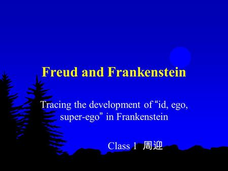 "Freud and Frankenstein Tracing the development of "" <strong>id</strong>, <strong>ego</strong>, super-<strong>ego</strong> "" in Frankenstein Class 1 周迎."