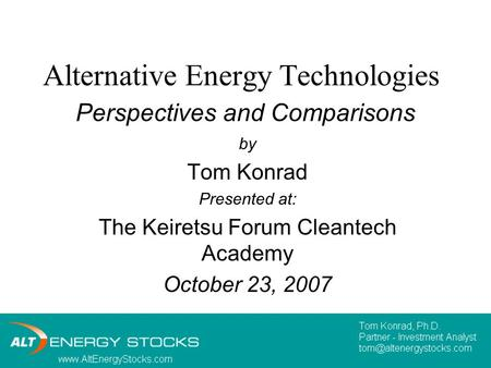 Alternative Energy Technologies Perspectives and Comparisons by Tom Konrad Presented at: The Keiretsu Forum Cleantech Academy October 23, 2007.