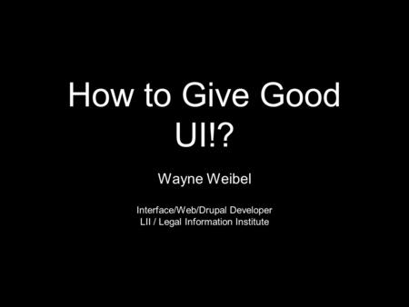 How to Give Good UI!? Wayne Weibel Interface/Web/Drupal Developer LII / Legal Information Institute.