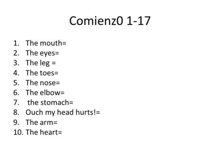 Comienz0 1-17 1.The mouth= 2.The eyes= 3.The leg = 4.The toes= 5.The nose= 6.The elbow= 7. the stomach= 8.Ouch my head hurts!= 9.The arm= 10.The heart=