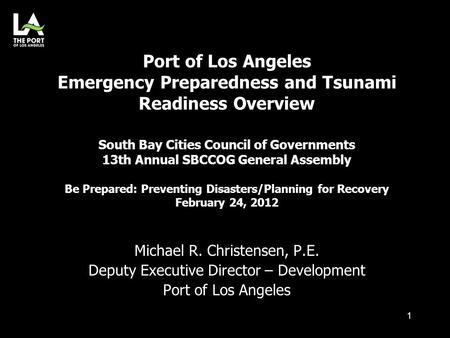 Michael R. Christensen, P.E. Deputy Executive Director – Development Port of Los Angeles Port of Los Angeles Emergency Preparedness and Tsunami Readiness.