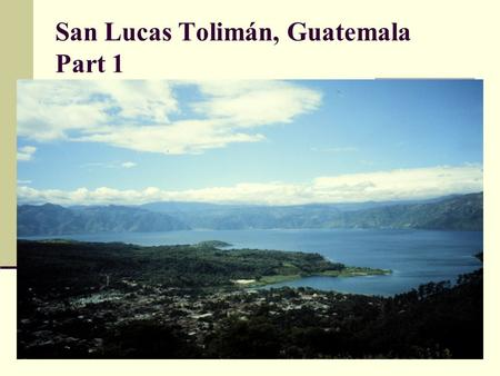 San Lucas Tolimán, Guatemala Part 1. Parroquia (parish) of San Lucas Tolimán - San Lucas Tolimán: Indigenous Maya community of approximately 40,000,