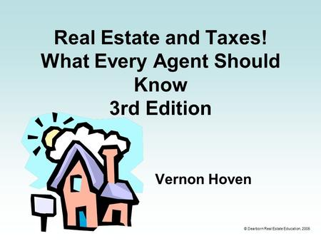 © Dearborn Real Estate Education, 2005 Real Estate and Taxes! What Every Agent Should Know 3rd Edition Vernon Hoven.
