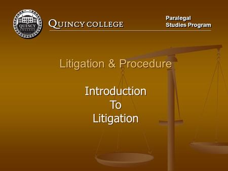 Q UINCY COLLEGE Paralegal Studies Program Paralegal Studies Program Litigation & Procedure Introduction To Litigation Litigation & Procedure Introduction.
