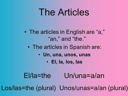 "The Articles The articles in English are ""a,"" ""an,"" and ""the."" The articles in Spanish are: Un, una, unos, unas El, la, los, las El/la=the Un/una=a/an."