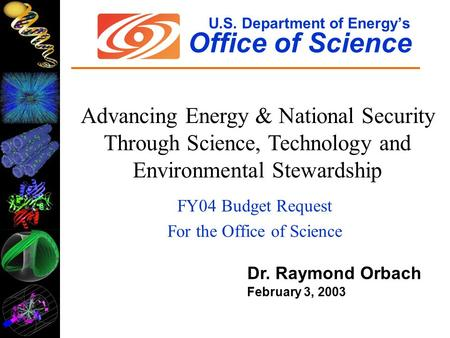 U.S. Department of Energy's Office of Science FY04 Budget Request For the Office of Science Dr. Raymond Orbach February 3, 2003 Advancing Energy & National.