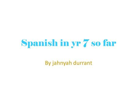 Spanish in yr 7 so far By jahnyah durrant. At the start In primary school I was taught mandarin(Chinese) which I found quite challenging at times but.